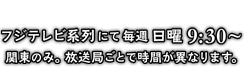 フジテレビ系列にて毎週日曜9:30~ 関東のみ。放送局ごとで時間が異なります。
